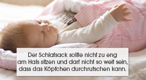 Der Schlafsack sollte nicht zu eng am Hals sitzen und darf nicht so weit sein, dass das Köpfchen durchrutschen kann.